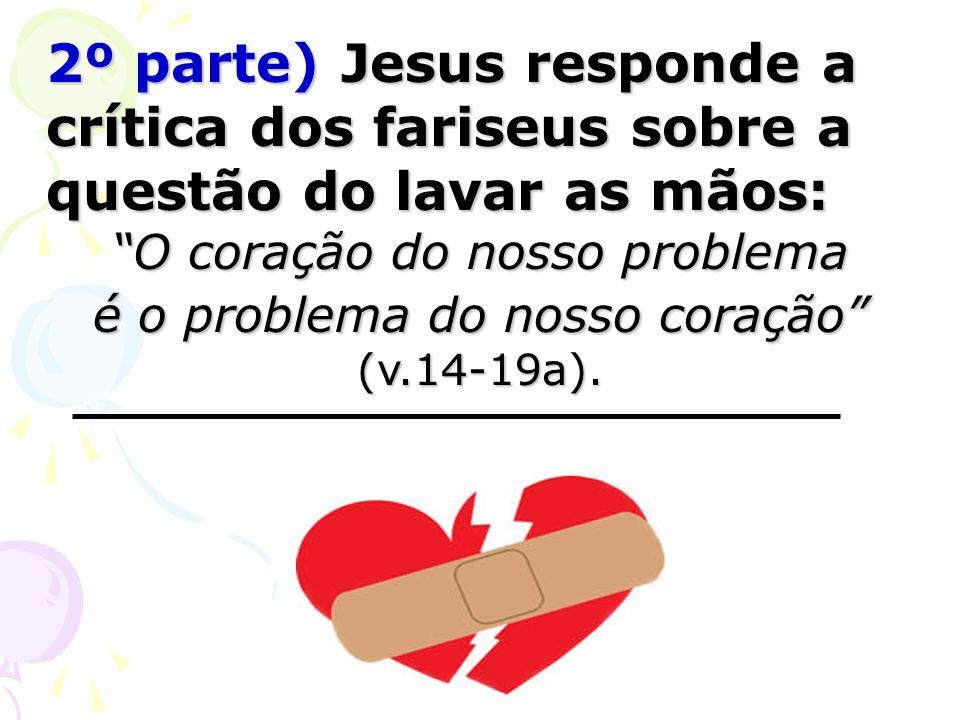 2º parte) Jesus responde a crítica dos fariseus sobre a questão do lavar as mãos: