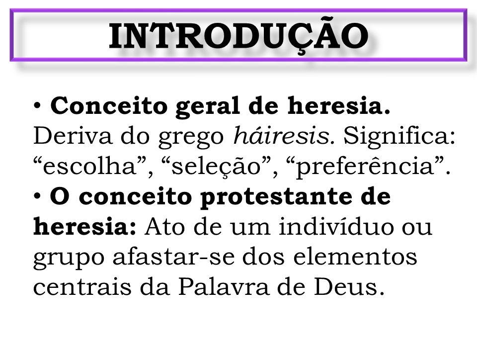 INTRODUÇÃO Conceito geral de heresia. Deriva do grego háiresis. Significa: escolha , seleção , preferência .