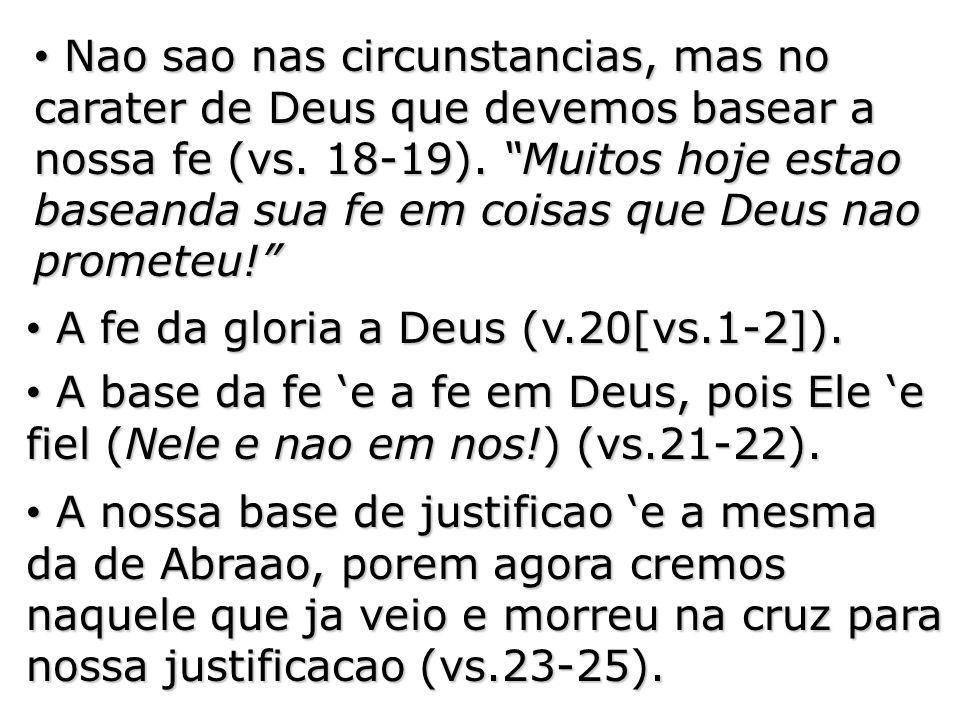 Nao sao nas circunstancias, mas no carater de Deus que devemos basear a nossa fe (vs. 18-19). Muitos hoje estao baseanda sua fe em coisas que Deus nao prometeu!