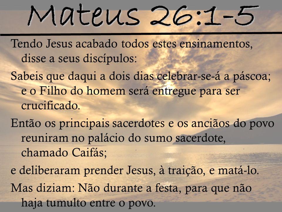 Mateus 26:1-5 Tendo Jesus acabado todos estes ensinamentos, disse a seus discípulos: