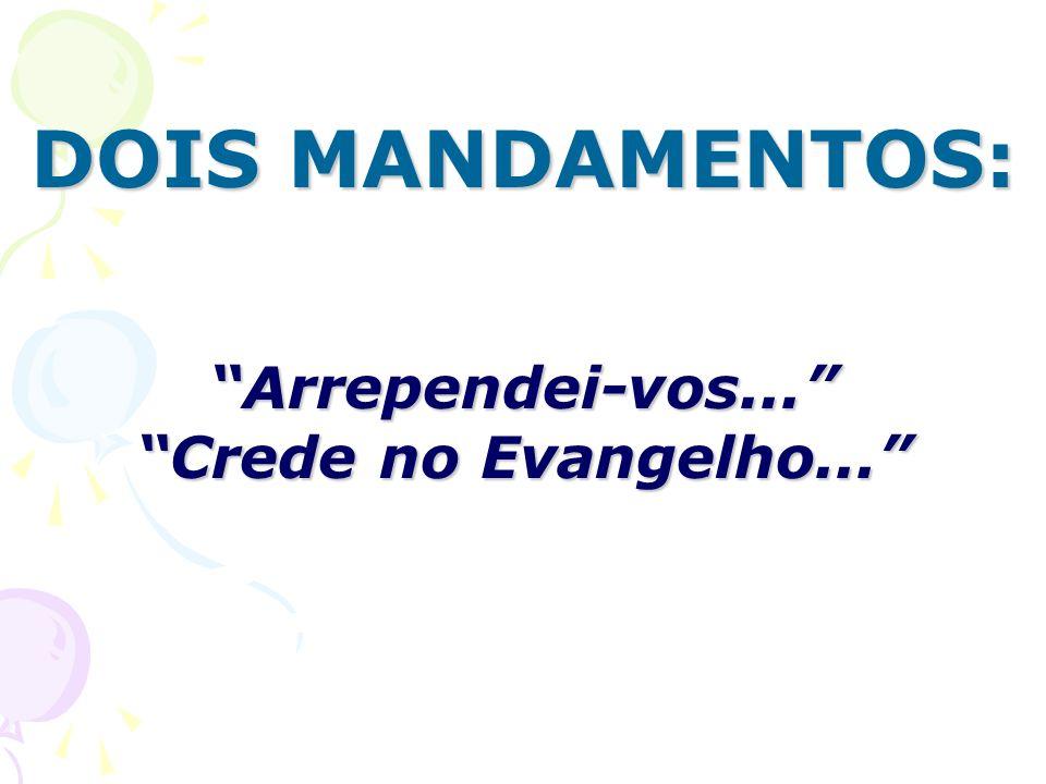 DOIS MANDAMENTOS: Arrependei-vos... Crede no Evangelho...