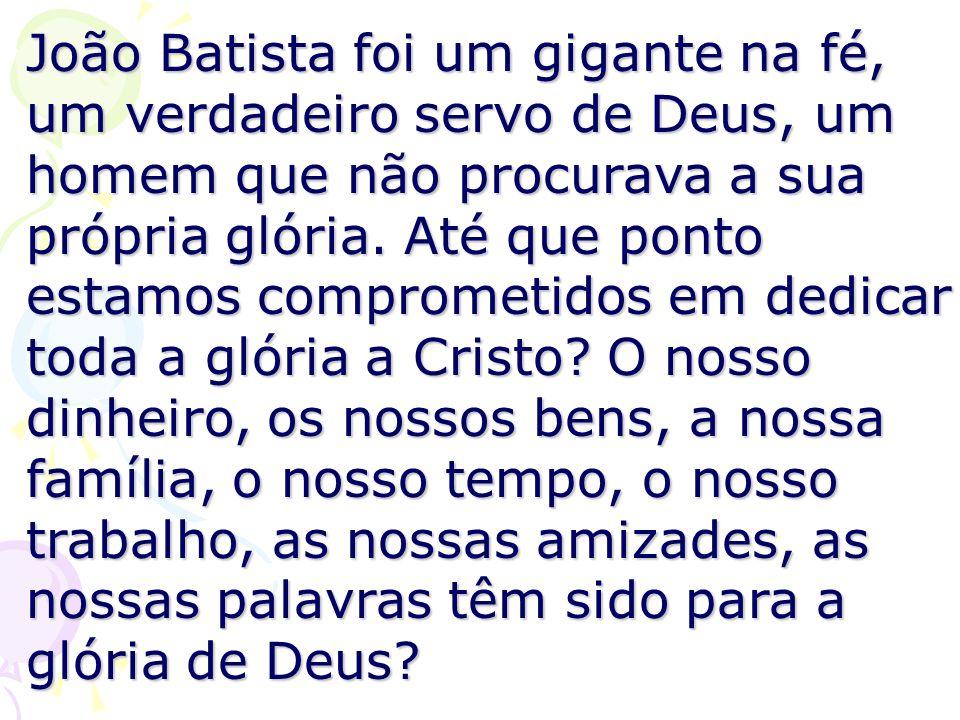 João Batista foi um gigante na fé, um verdadeiro servo de Deus, um homem que não procurava a sua própria glória.