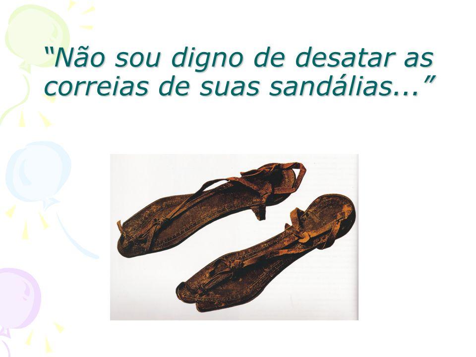 Não sou digno de desatar as correias de suas sandálias...