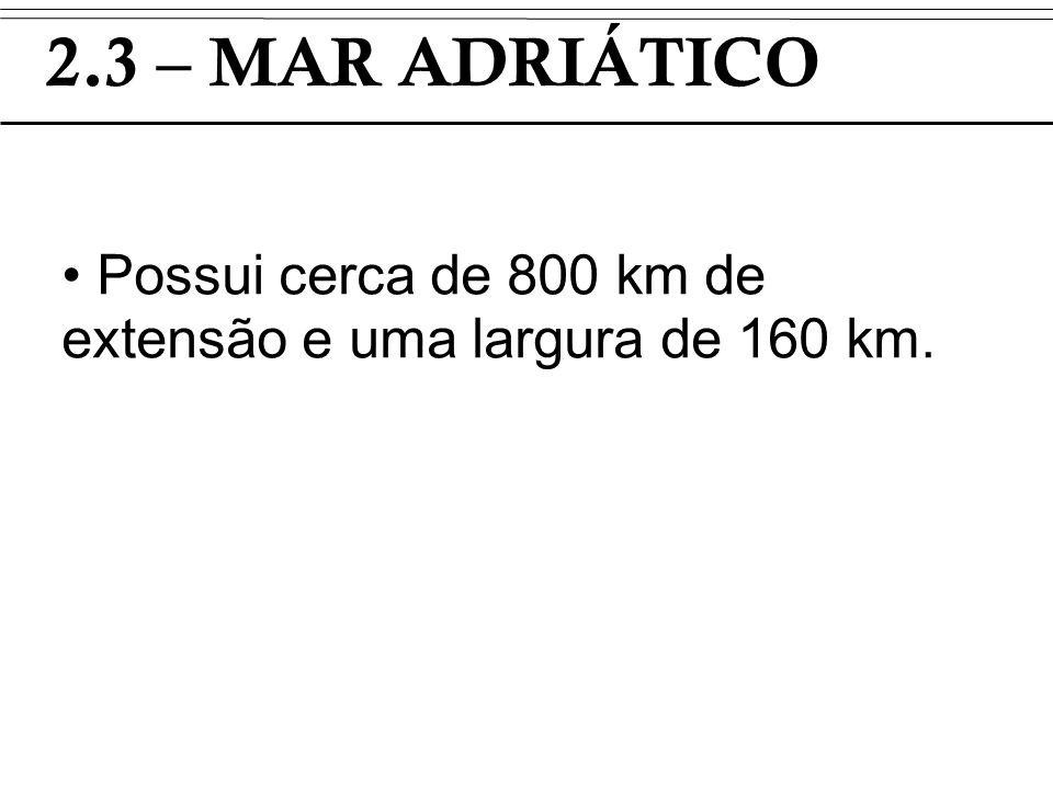 2.3 – MAR ADRIÁTICO Possui cerca de 800 km de extensão e uma largura de 160 km. TI