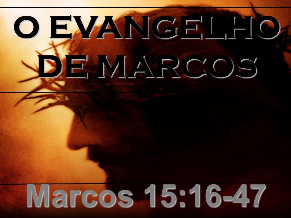 O EVANGELHO DE MARCOS Marcos 15:16-47