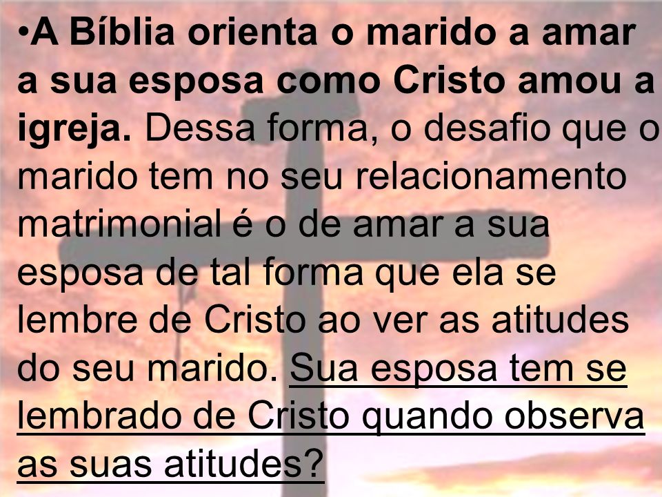 A Bíblia orienta o marido a amar a sua esposa como Cristo amou a igreja.