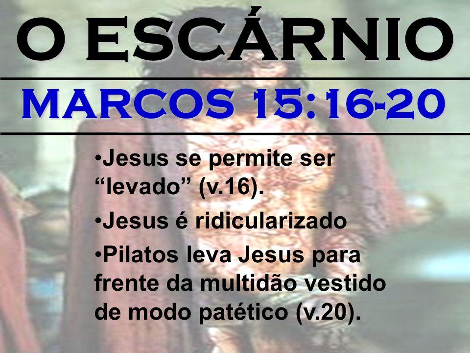 O ESCÁRNIO MARCOS 15:16-20 Jesus se permite ser levado (v.16).