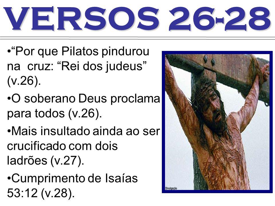 VERSOS 26-28 Por que Pilatos pindurou na cruz: Rei dos judeus (v.26). O soberano Deus proclama para todos (v.26).