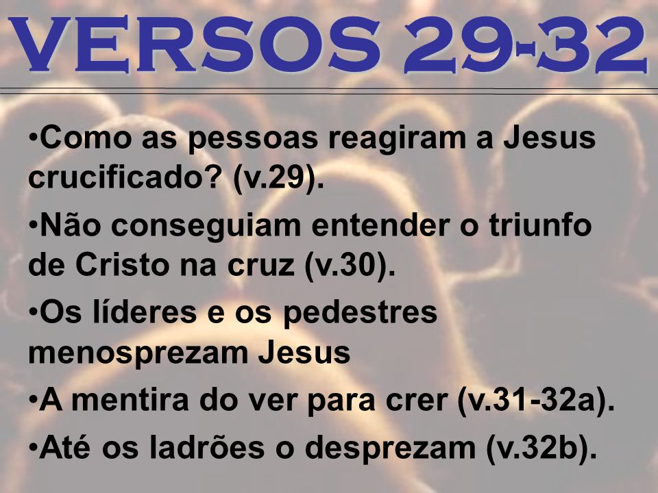 VERSOS 29-32 Como as pessoas reagiram a Jesus crucificado (v.29).
