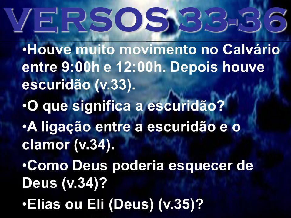 VERSOS 33-36 Houve muito movimento no Calvário entre 9:00h e 12:00h. Depois houve escuridão (v.33).