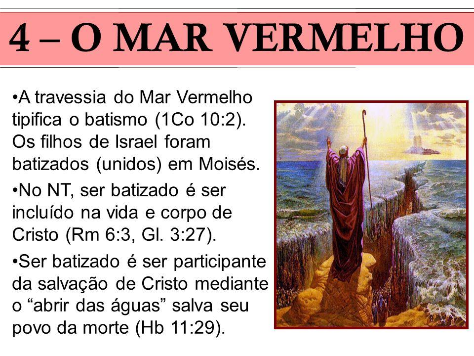 4 – O MAR VERMELHO A travessia do Mar Vermelho tipifica o batismo (1Co 10:2). Os filhos de Israel foram batizados (unidos) em Moisés.