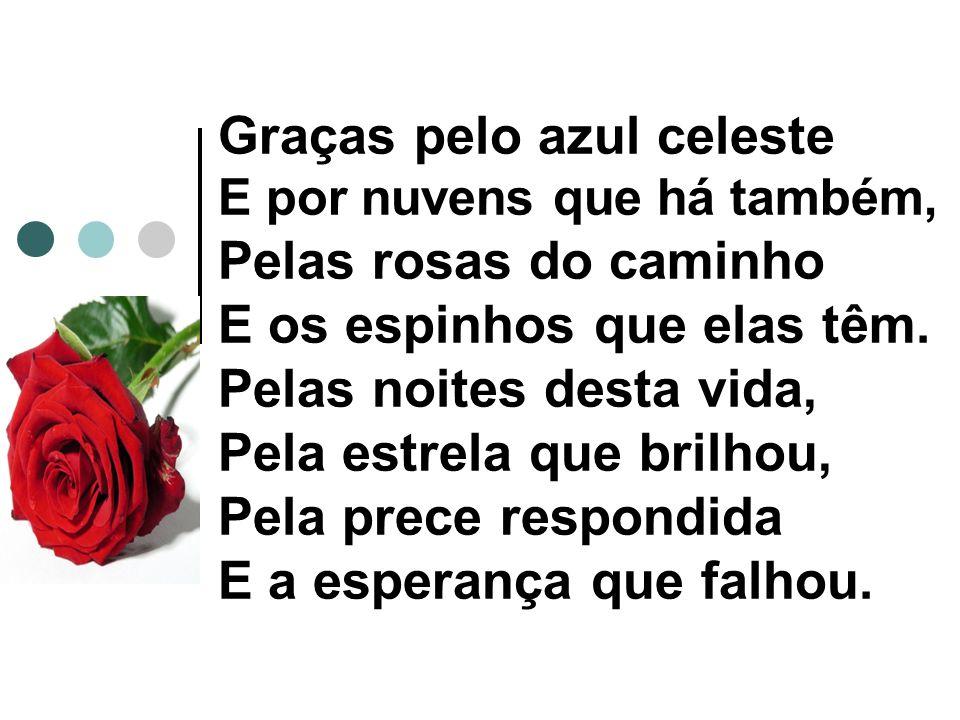 Graças pelo azul celeste E por nuvens que há também, Pelas rosas do caminho E os espinhos que elas têm.