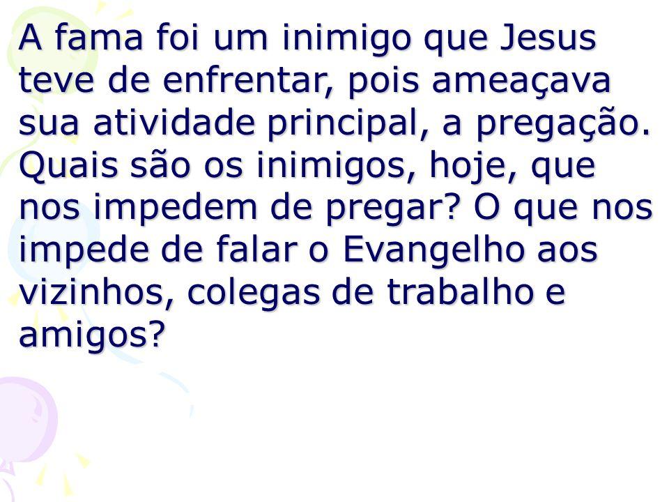 A fama foi um inimigo que Jesus teve de enfrentar, pois ameaçava sua atividade principal, a pregação.