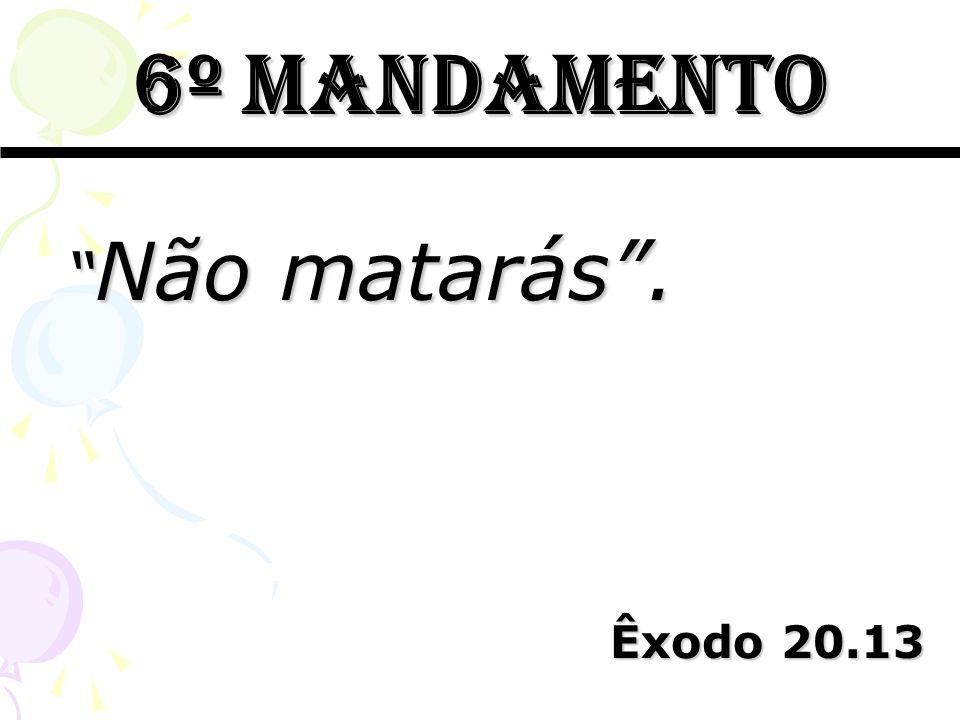 6º mandamento Não matarás . Êxodo 20.13