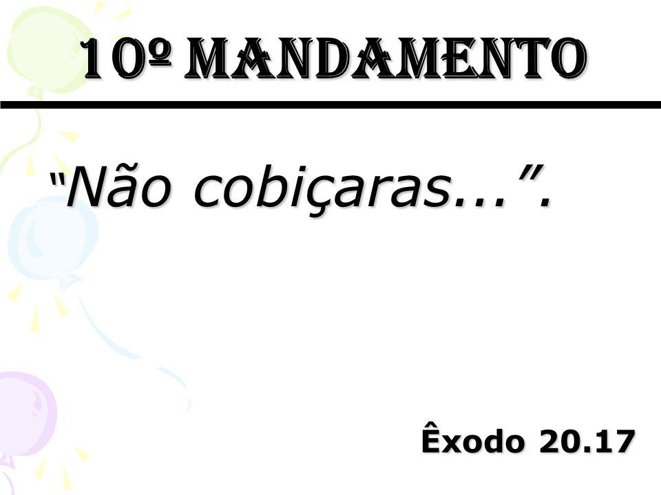 10º mandamento Não cobiçaras... . Êxodo 20.17