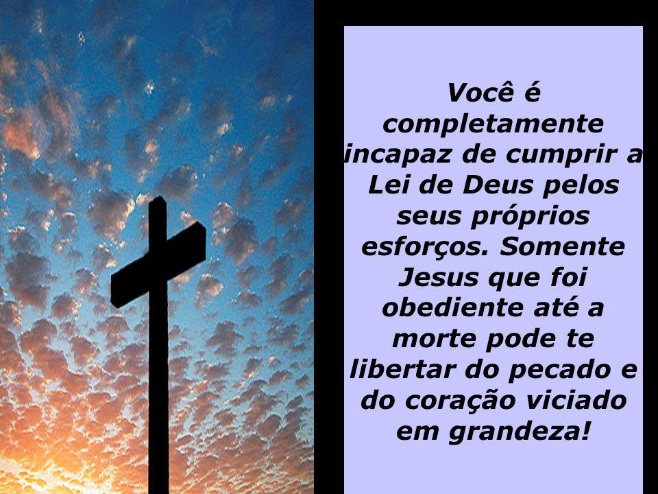 Você é completamente incapaz de cumprir a Lei de Deus pelos seus próprios esforços.