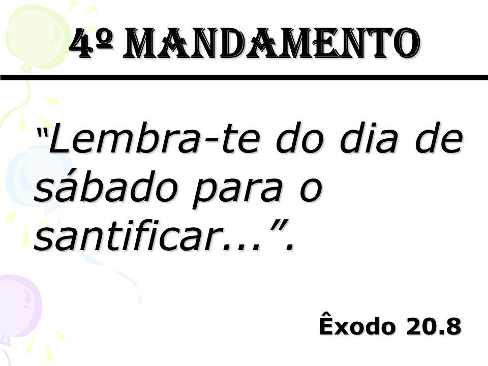 4º mandamento Lembra-te do dia de sábado para o santificar... .