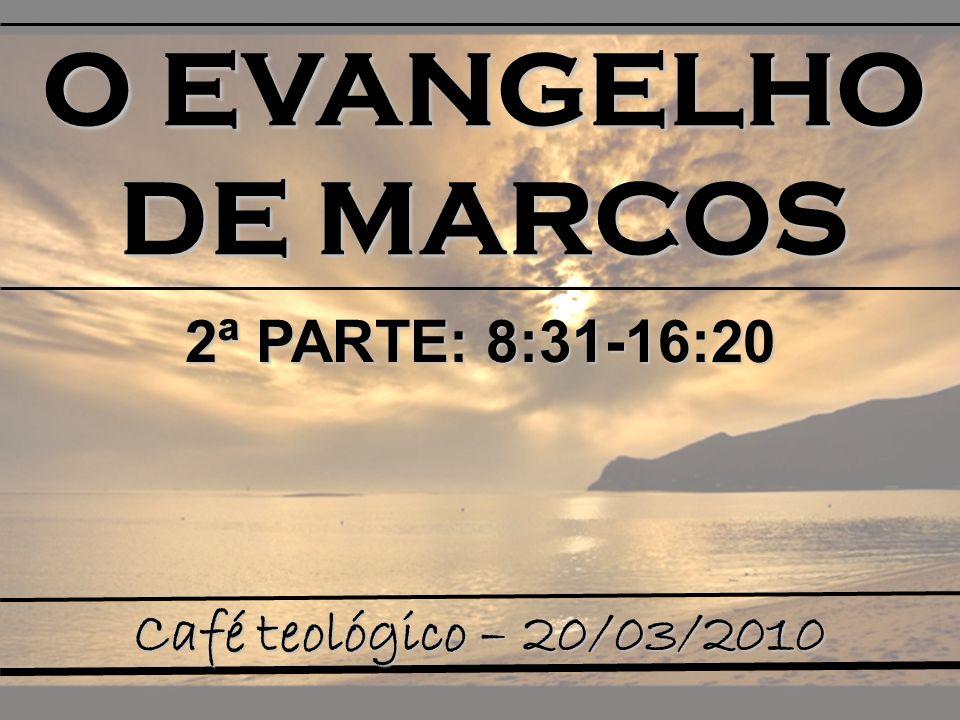 O EVANGELHO DE MARCOS 2ª PARTE: 8:31-16:20 Café teológico – 20/03/2010