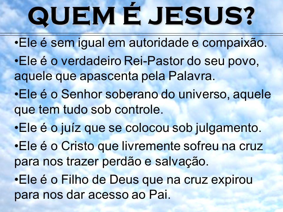 QUEM É JESUS Ele é sem igual em autoridade e compaixão.