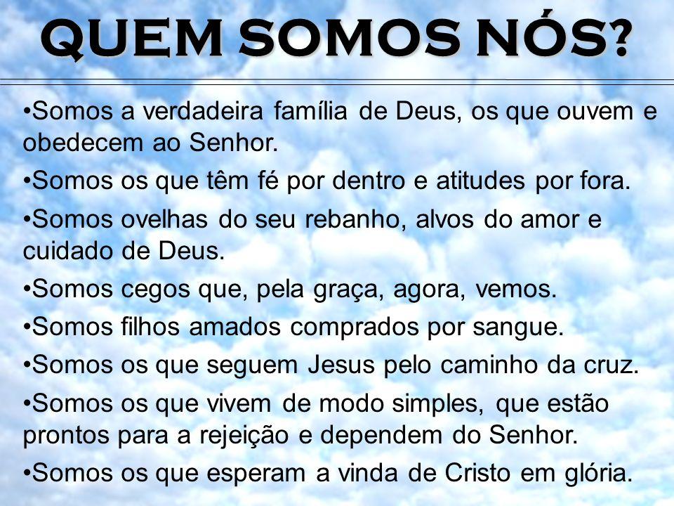 QUEM SOMOS NÓS Somos a verdadeira família de Deus, os que ouvem e obedecem ao Senhor. Somos os que têm fé por dentro e atitudes por fora.