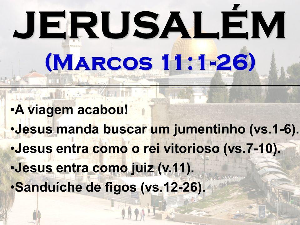 JERUSALÉM (Marcos 11:1-26) A viagem acabou!
