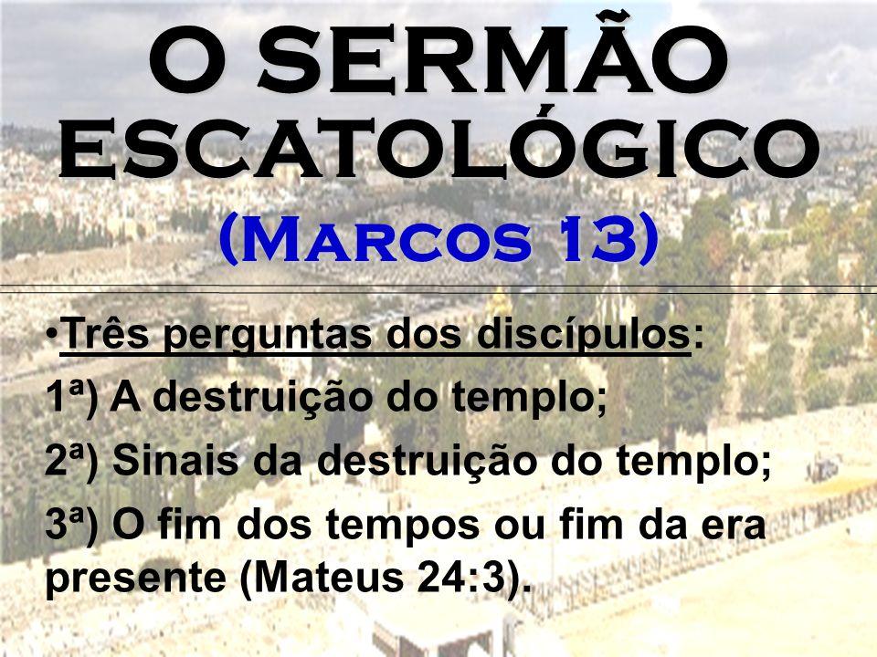 O SERMÃO ESCATOLÓGICO (Marcos 13) Três perguntas dos discípulos: