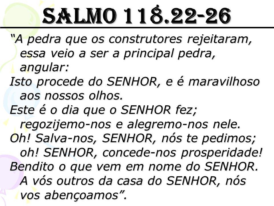 Salmo 118.22-26 A pedra que os construtores rejeitaram, essa veio a ser a principal pedra, angular: