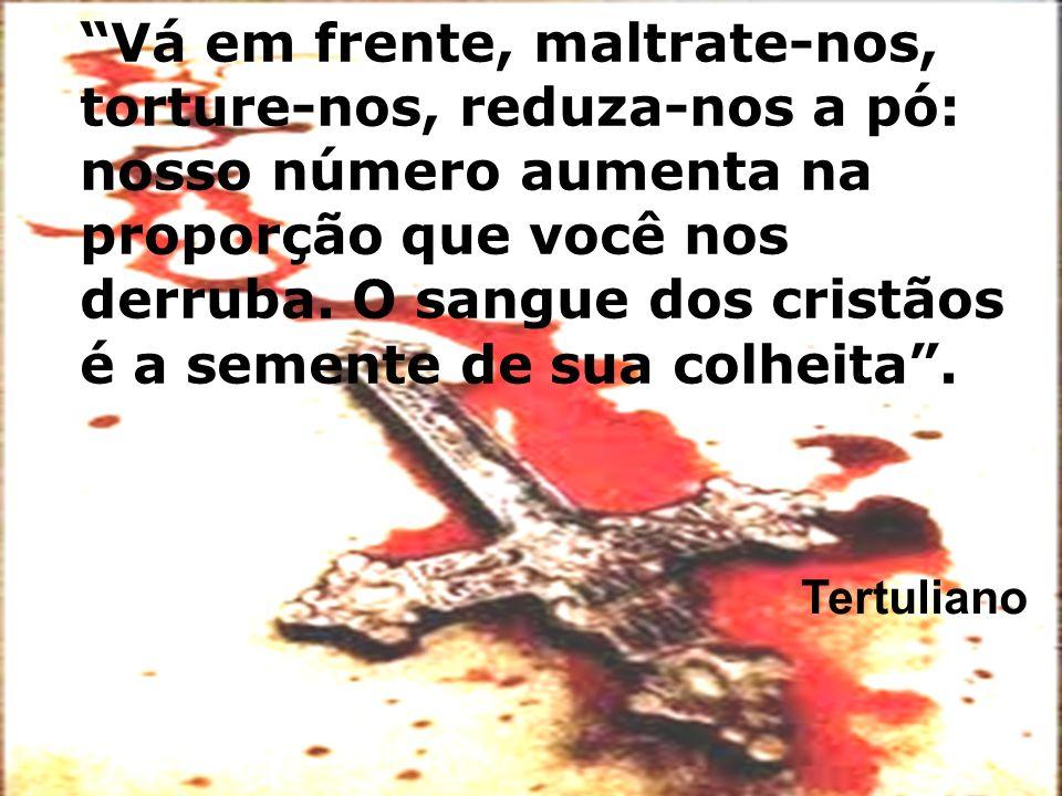 Vá em frente, maltrate-nos, torture-nos, reduza-nos a pó: nosso número aumenta na proporção que você nos derruba. O sangue dos cristãos é a semente de sua colheita .