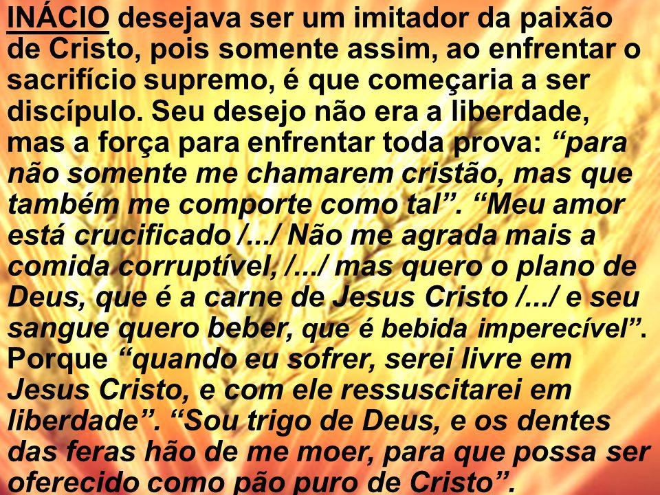 INÁCIO desejava ser um imitador da paixão de Cristo, pois somente assim, ao enfrentar o sacrifício supremo, é que começaria a ser discípulo.