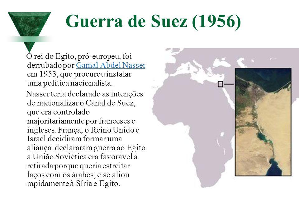 Guerra de Suez (1956) O rei do Egito, pró-europeu, foi derrubado por Gamal Abdel Nasser em 1953, que procurou instalar uma política nacionalista.