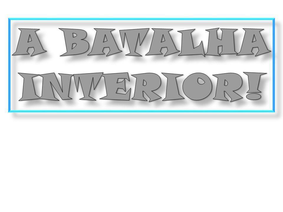 A BATALHA INTERIOR!