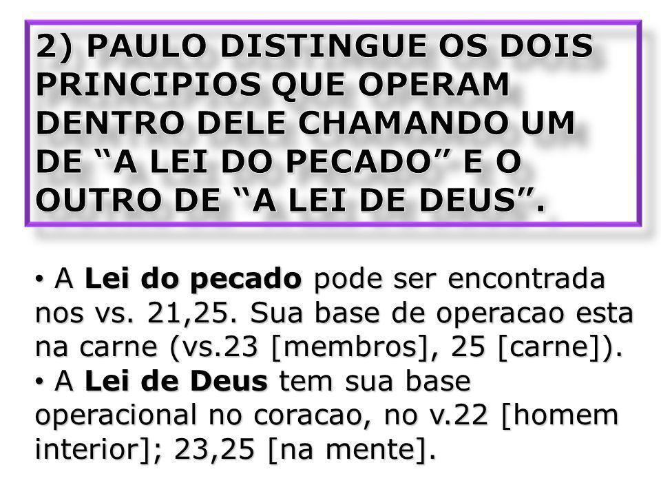 2) PAULO DISTINGUE OS DOIS PRINCIPIOS QUE OPERAM DENTRO DELE CHAMANDO UM DE A LEI DO PECADO E O OUTRO DE A LEI DE DEUS .