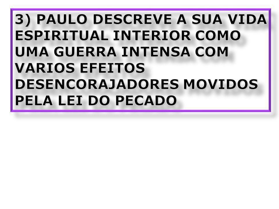 3) PAULO DESCREVE A SUA VIDA ESPIRITUAL INTERIOR COMO UMA GUERRA INTENSA COM VARIOS EFEITOS DESENCORAJADORES MOVIDOS PELA LEI DO PECADO