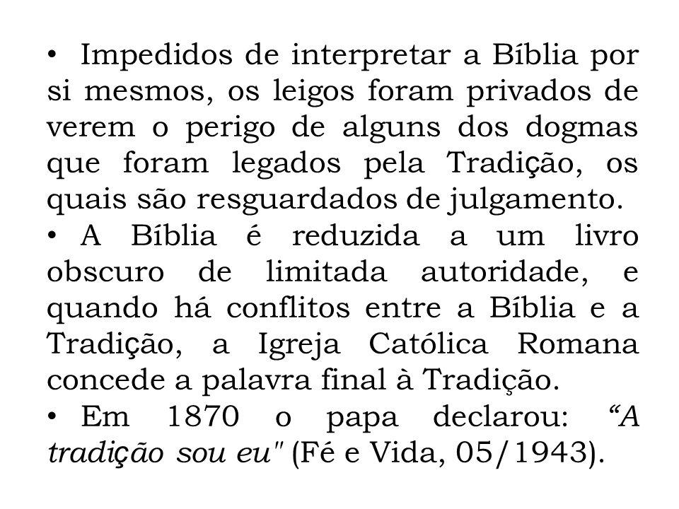 Impedidos de interpretar a Bíblia por si mesmos, os leigos foram privados de verem o perigo de alguns dos dogmas que foram legados pela Tradição, os quais são resguardados de julgamento.