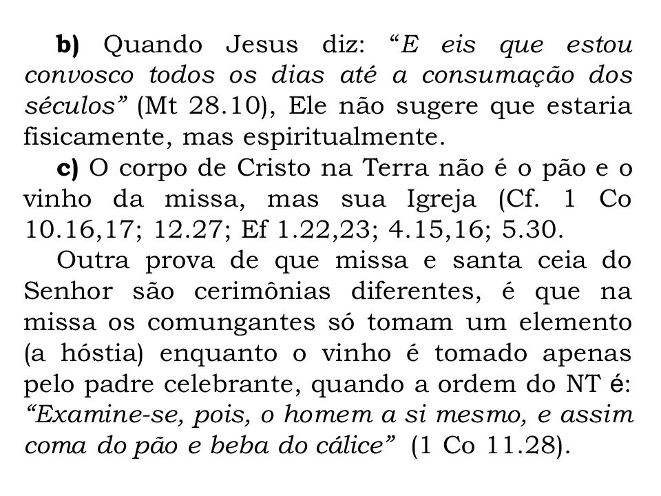 b) Quando Jesus diz: E eis que estou convosco todos os dias até a consumação dos séculos (Mt 28.10), Ele não sugere que estaria fisicamente, mas espiritualmente.