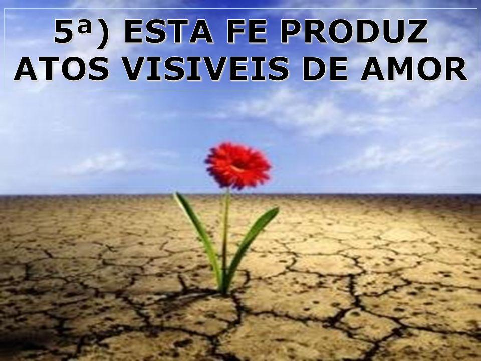5ª) ESTA FE PRODUZ ATOS VISIVEIS DE AMOR