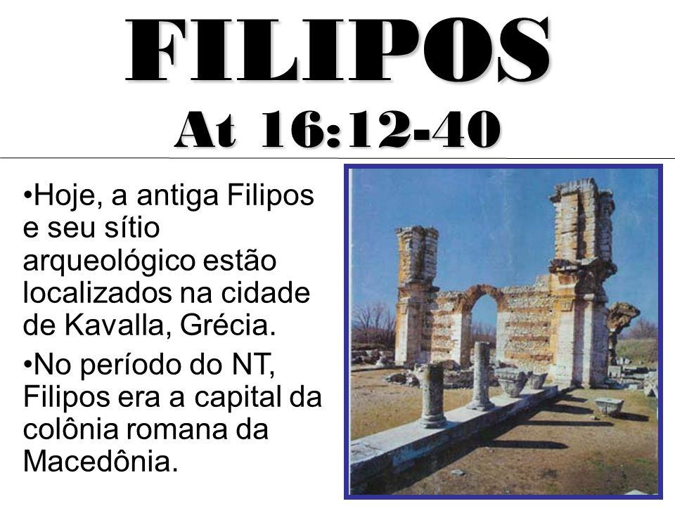 FILIPOS At 16:12-40. Hoje, a antiga Filipos e seu sítio arqueológico estão localizados na cidade de Kavalla, Grécia.
