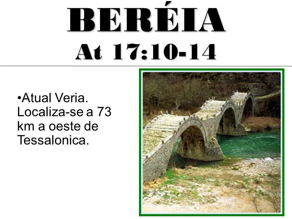 BERÉIA At 17:10-14 Atual Veria. Localiza-se a 73 km a oeste de Tessalonica.