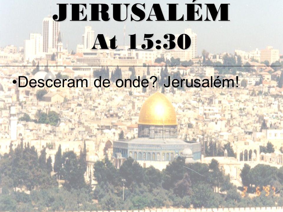 JERUSALÉM At 15:30 Desceram de onde Jerusalém!