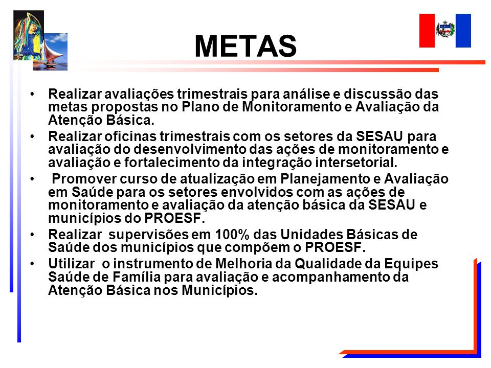 METAS Realizar avaliações trimestrais para análise e discussão das metas propostas no Plano de Monitoramento e Avaliação da Atenção Básica.