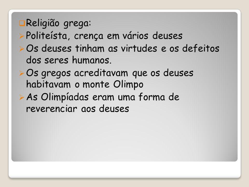 Religião grega: Politeísta, crença em vários deuses. Os deuses tinham as virtudes e os defeitos dos seres humanos.