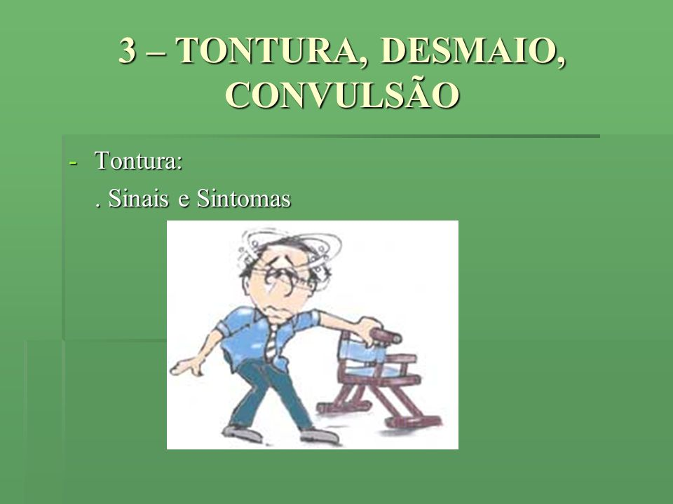 3 – TONTURA, DESMAIO, CONVULSÃO
