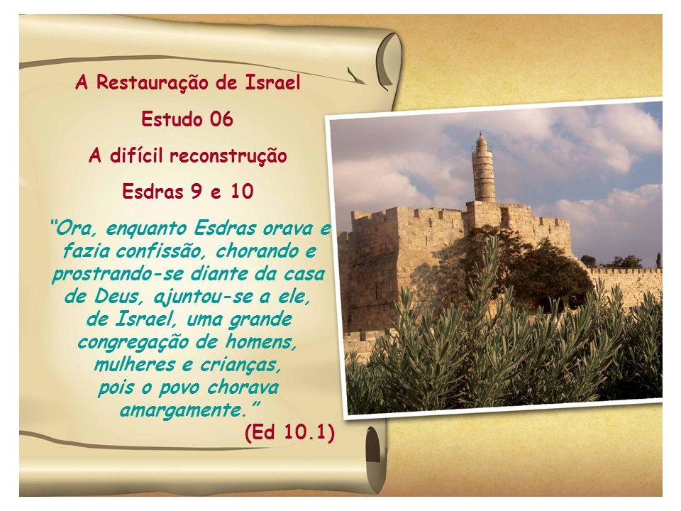 A Restauração de Israel Estudo 06 A difícil reconstrução Esdras 9 e 10