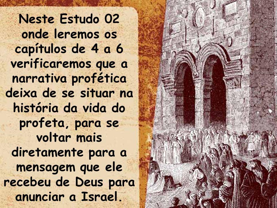 Neste Estudo 02 onde leremos os capítulos de 4 a 6 verificaremos que a narrativa profética deixa de se situar na história da vida do profeta, para se voltar mais diretamente para a mensagem que ele recebeu de Deus para anunciar a Israel.