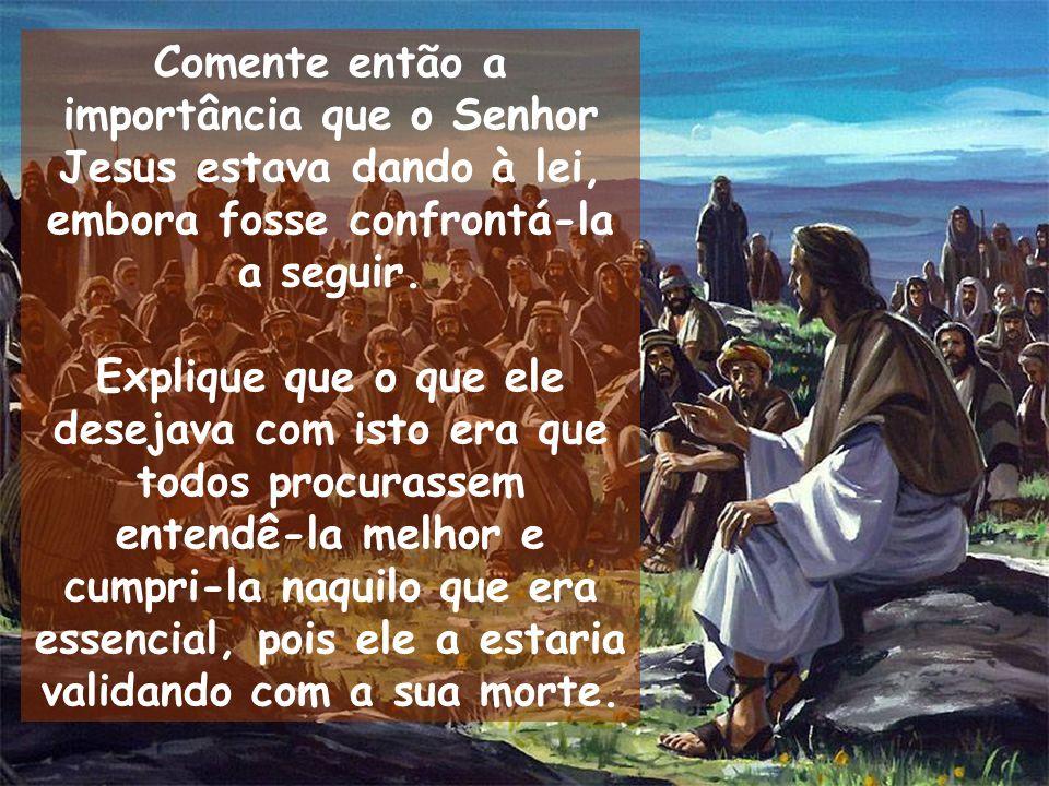 Comente então a importância que o Senhor Jesus estava dando à lei, embora fosse confrontá-la a seguir.