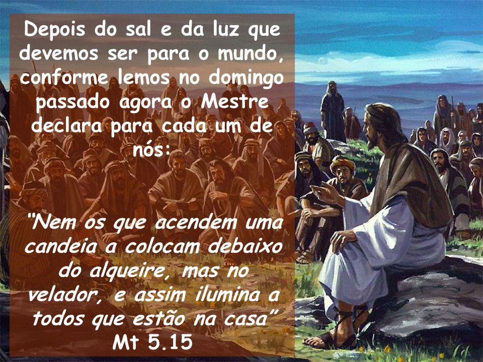 Depois do sal e da luz que devemos ser para o mundo, conforme lemos no domingo passado agora o Mestre declara para cada um de nós: