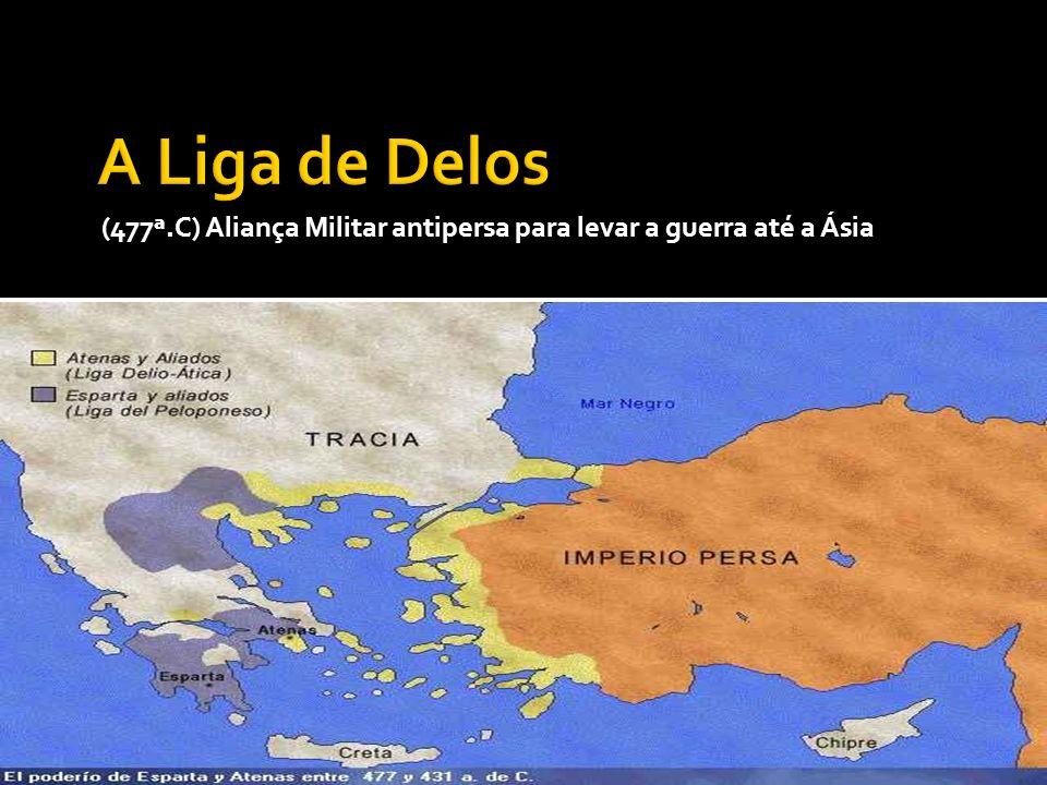 A Liga de Delos (477ª.C) Aliança Militar antipersa para levar a guerra até a Ásia