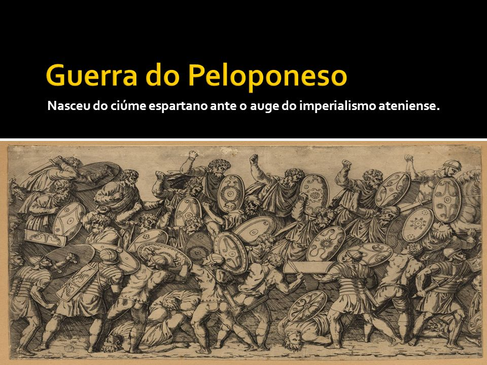 Guerra do Peloponeso Nasceu do ciúme espartano ante o auge do imperialismo ateniense.