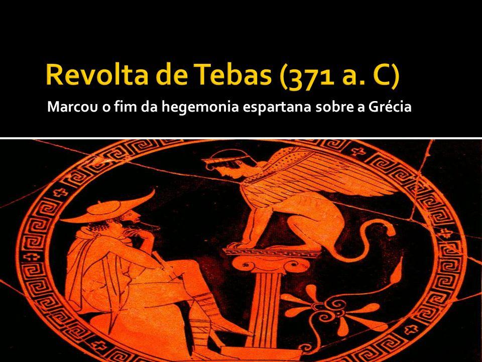 Revolta de Tebas (371 a. C) Marcou o fim da hegemonia espartana sobre a Grécia