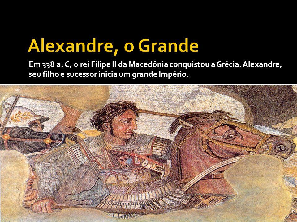 Alexandre, o Grande Em 338 a. C, o rei Filipe II da Macedônia conquistou a Grécia.